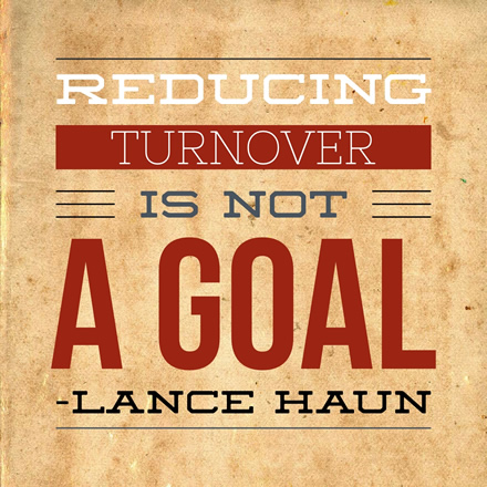 Never make reducing turnover a goal  Lance Haun